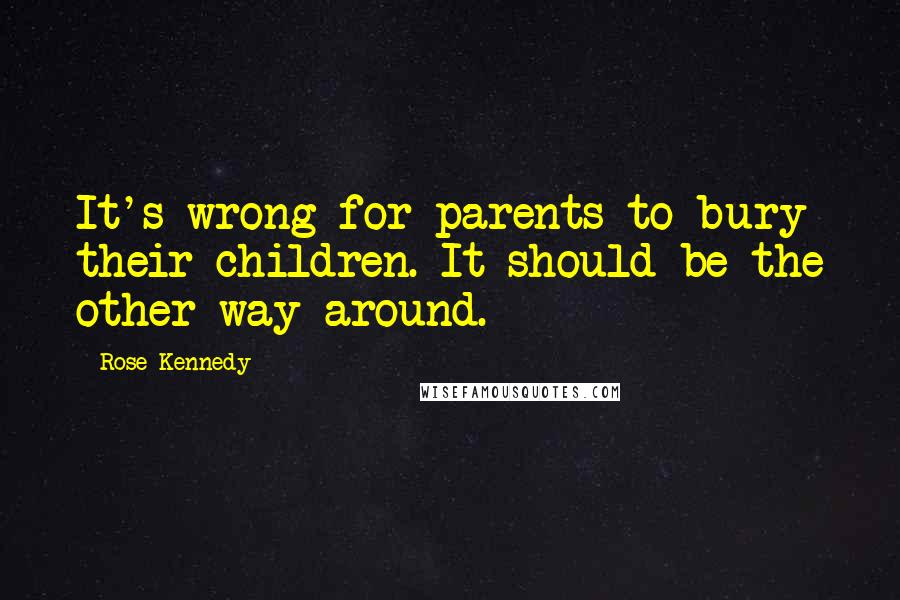 Rose Kennedy quotes: It's wrong for parents to bury their children. It should be the other way around.