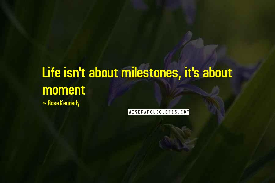Rose Kennedy quotes: Life isn't about milestones, it's about moment