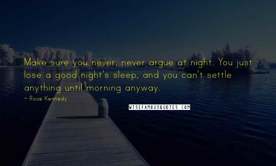 Rose Kennedy quotes: Make sure you never, never argue at night. You just lose a good night's sleep, and you can't settle anything until morning anyway.