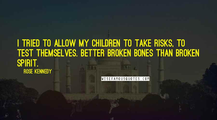 Rose Kennedy quotes: I tried to allow my children to take risks, to test themselves. Better broken bones than broken spirit.