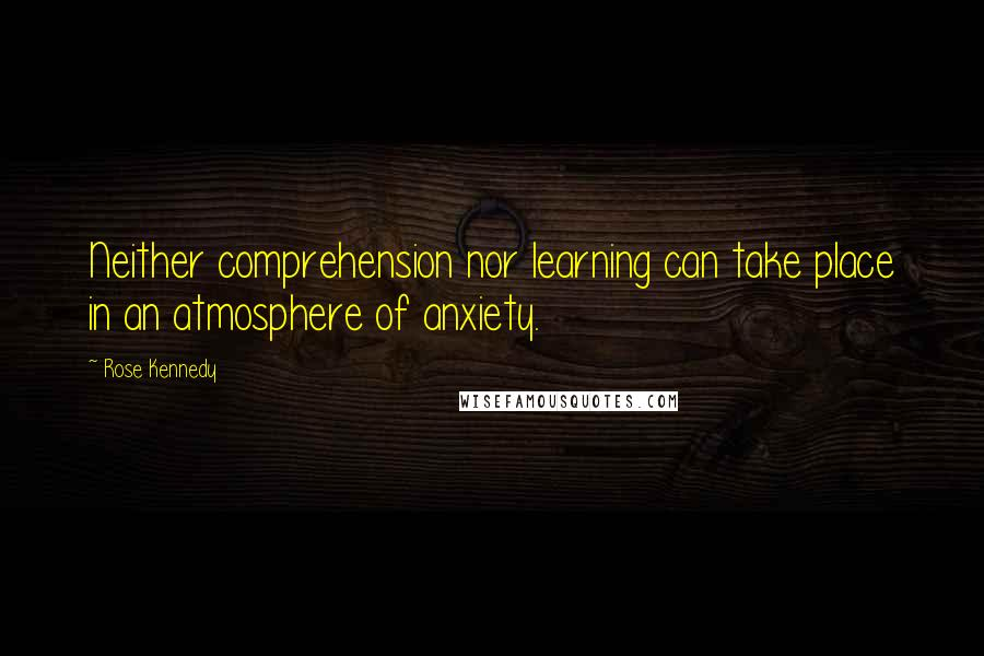 Rose Kennedy quotes: Neither comprehension nor learning can take place in an atmosphere of anxiety.
