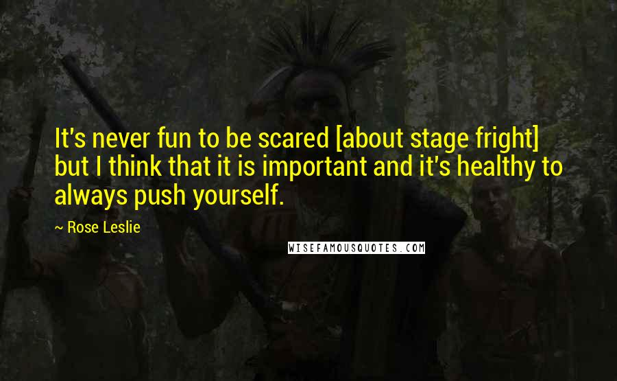 Rose Leslie quotes: It's never fun to be scared [about stage fright] but I think that it is important and it's healthy to always push yourself.