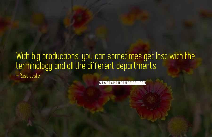Rose Leslie quotes: With big productions, you can sometimes get lost with the terminology and all the different departments.