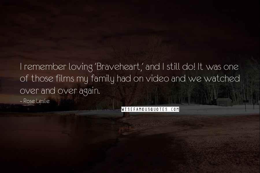 Rose Leslie quotes: I remember loving 'Braveheart,' and I still do! It was one of those films my family had on video and we watched over and over again.