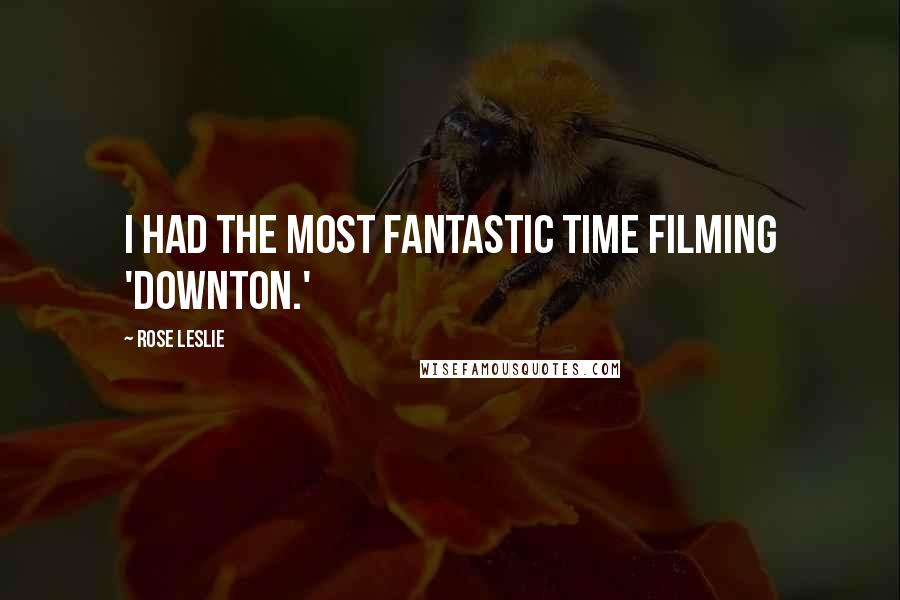 Rose Leslie quotes: I had the most fantastic time filming 'Downton.'
