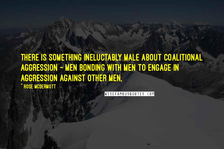 Rose McDermott quotes: There is something ineluctably male about coalitional aggression - men bonding with men to engage in aggression against other men,