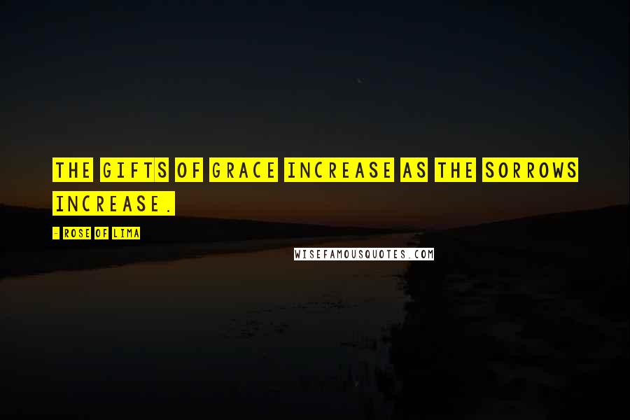 Rose Of Lima quotes: The gifts of grace increase as the sorrows increase.