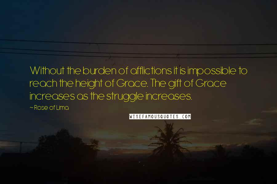 Rose Of Lima quotes: Without the burden of afflictions it is impossible to reach the height of Grace. The gift of Grace increases as the struggle increases.