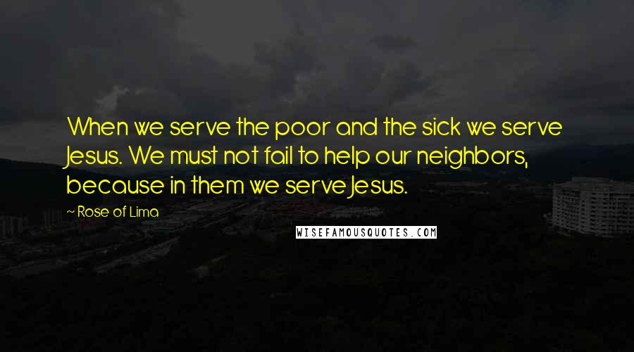 Rose Of Lima quotes: When we serve the poor and the sick we serve Jesus. We must not fail to help our neighbors, because in them we serve Jesus.