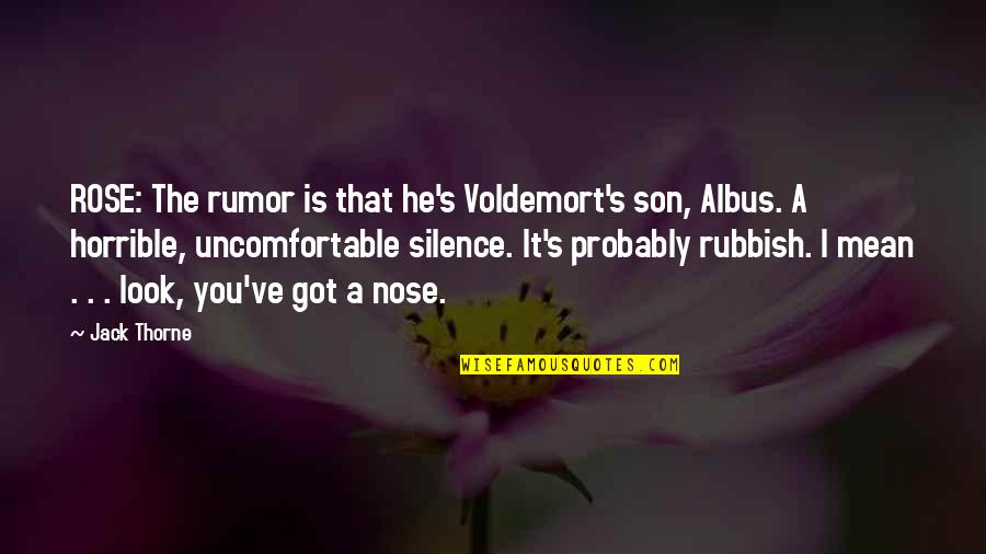 Rose Weasley Quotes By Jack Thorne: ROSE: The rumor is that he's Voldemort's son,
