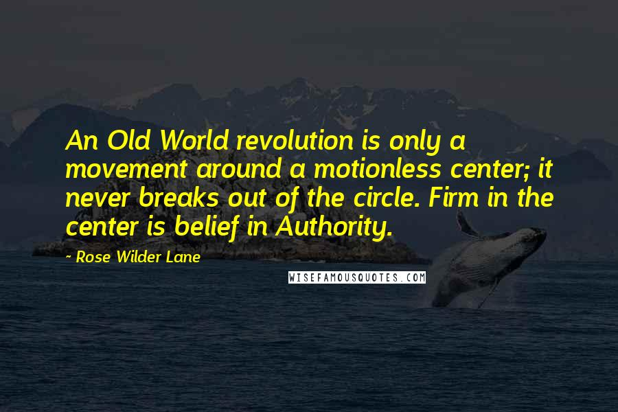 Rose Wilder Lane quotes: An Old World revolution is only a movement around a motionless center; it never breaks out of the circle. Firm in the center is belief in Authority.