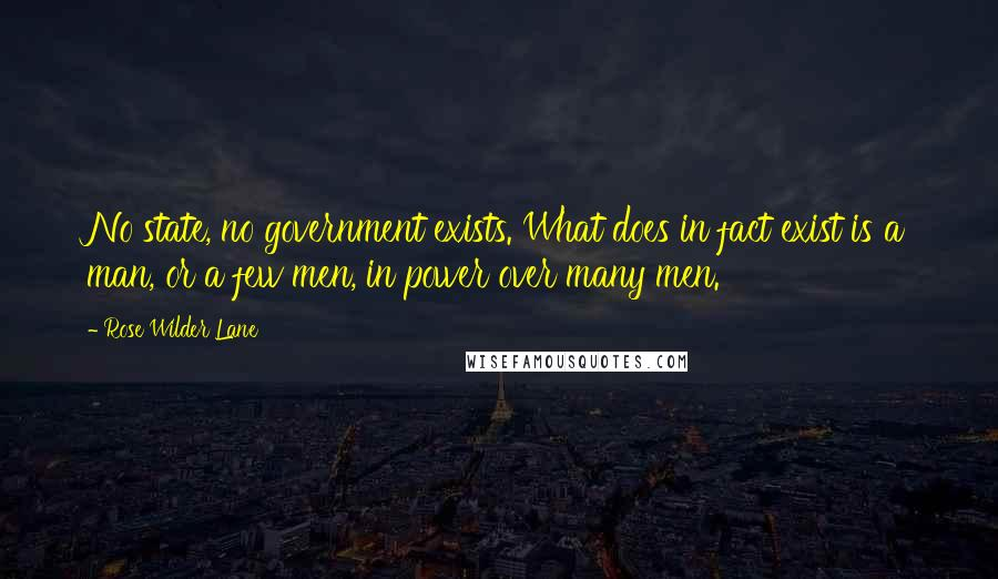 Rose Wilder Lane quotes: No state, no government exists. What does in fact exist is a man, or a few men, in power over many men.