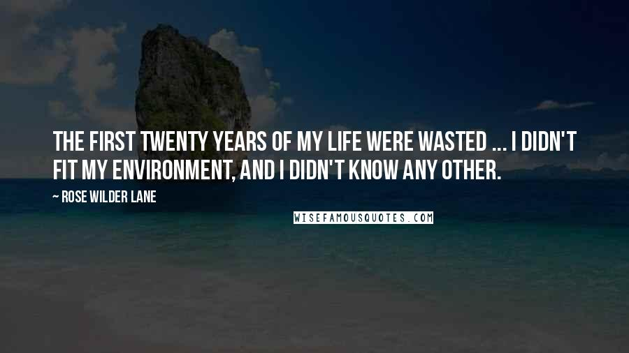 Rose Wilder Lane quotes: The first twenty years of my life were wasted ... I didn't fit my environment, and I didn't know any other.