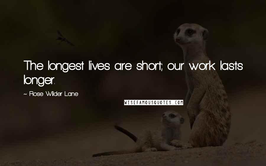 Rose Wilder Lane quotes: The longest lives are short; our work lasts longer.