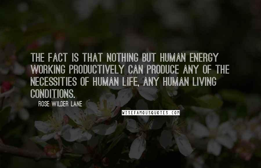 Rose Wilder Lane quotes: The fact is that nothing but human energy working productively can produce any of the necessities of human life, any human living conditions.