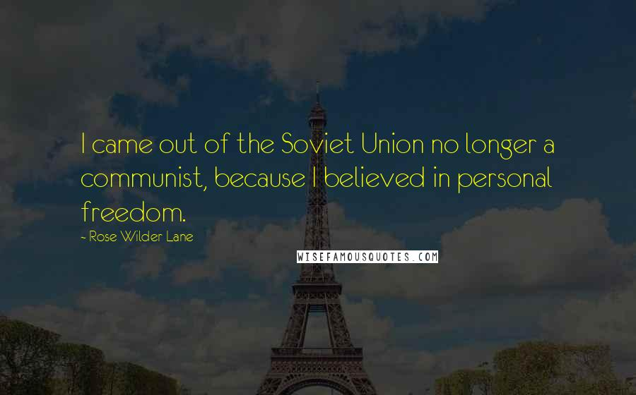 Rose Wilder Lane quotes: I came out of the Soviet Union no longer a communist, because I believed in personal freedom.