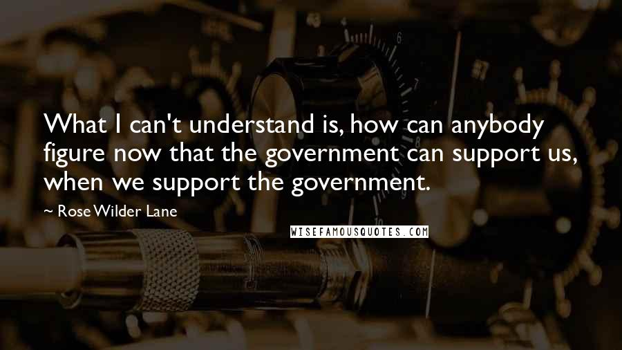 Rose Wilder Lane quotes: What I can't understand is, how can anybody figure now that the government can support us, when we support the government.