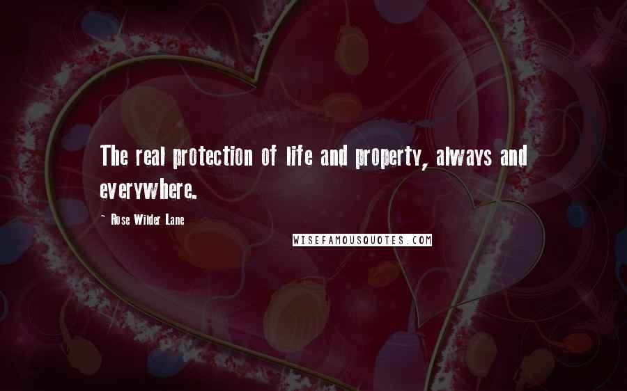 Rose Wilder Lane quotes: The real protection of life and property, always and everywhere.