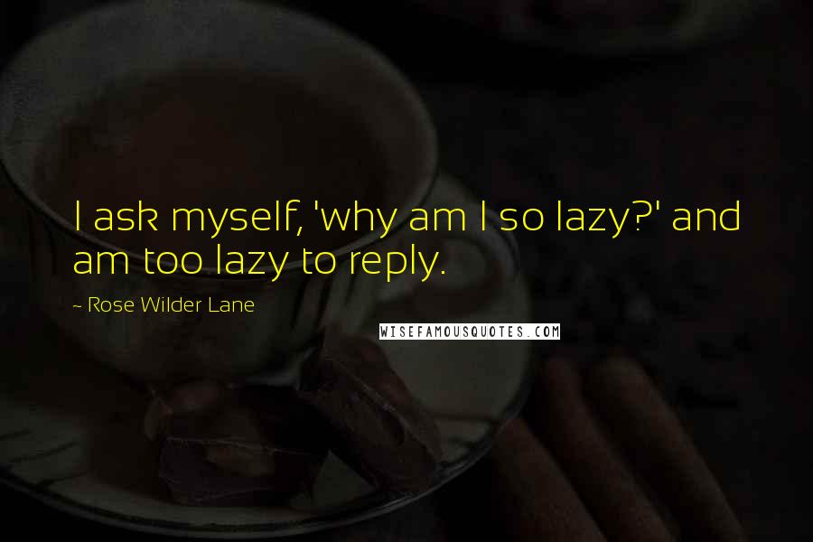 Rose Wilder Lane quotes: I ask myself, 'why am I so lazy?' and am too lazy to reply.