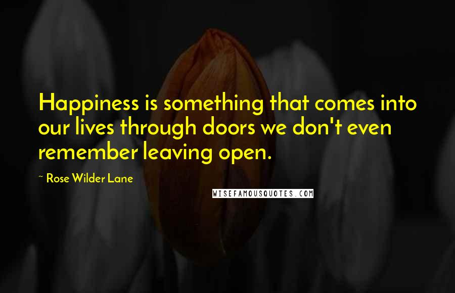 Rose Wilder Lane quotes: Happiness is something that comes into our lives through doors we don't even remember leaving open.
