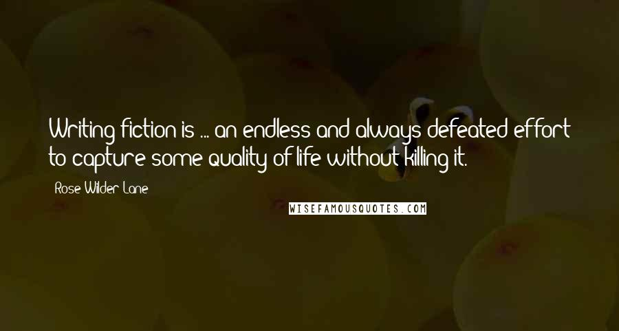 Rose Wilder Lane quotes: Writing fiction is ... an endless and always defeated effort to capture some quality of life without killing it.