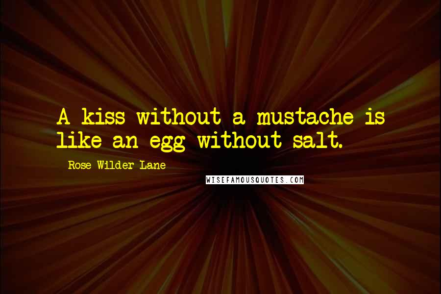 Rose Wilder Lane quotes: A kiss without a mustache is like an egg without salt.