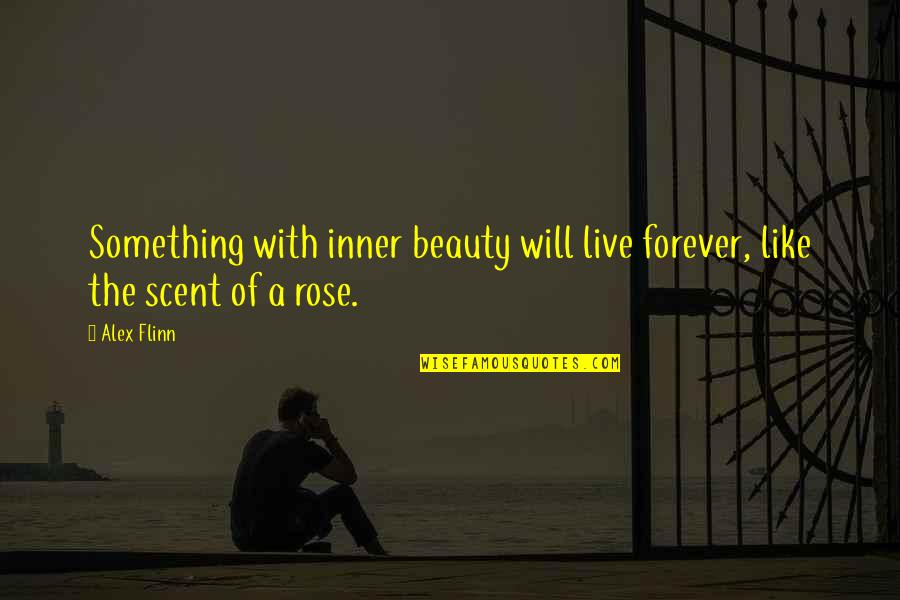 Rose With Quotes By Alex Flinn: Something with inner beauty will live forever, like