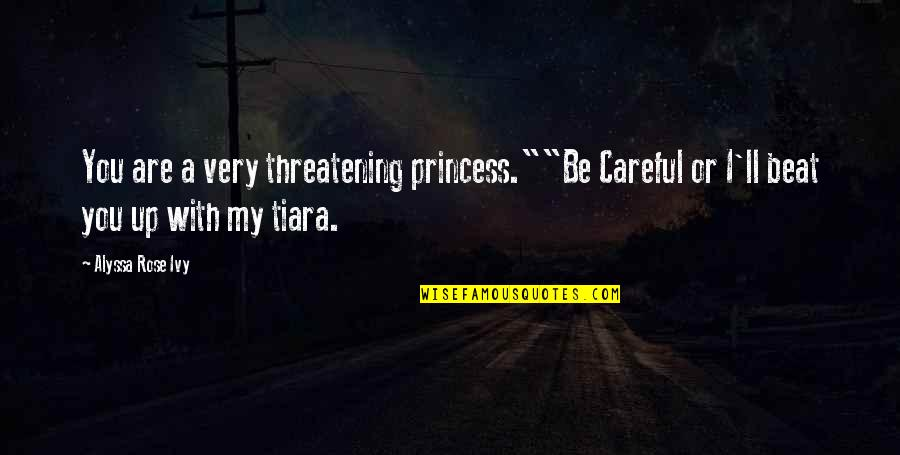 """Rose With Quotes By Alyssa Rose Ivy: You are a very threatening princess.""""""""Be Careful or"""