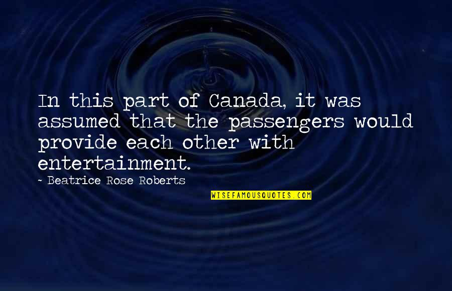 Rose With Quotes By Beatrice Rose Roberts: In this part of Canada, it was assumed