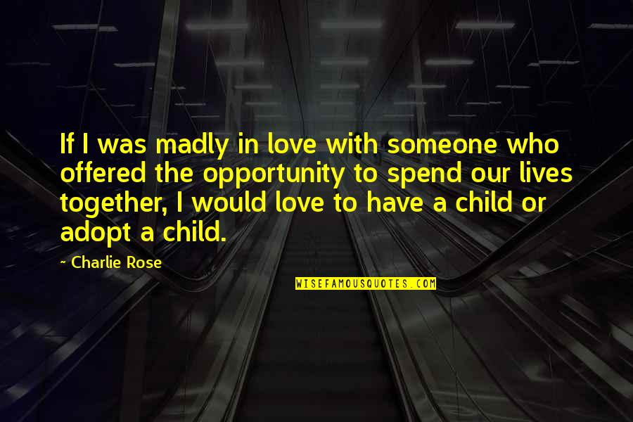 Rose With Quotes By Charlie Rose: If I was madly in love with someone