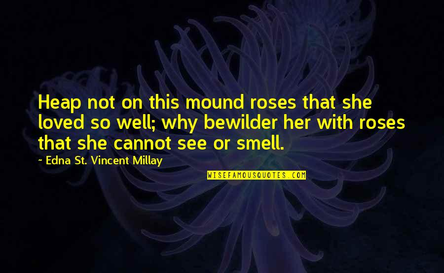 Rose With Quotes By Edna St. Vincent Millay: Heap not on this mound roses that she