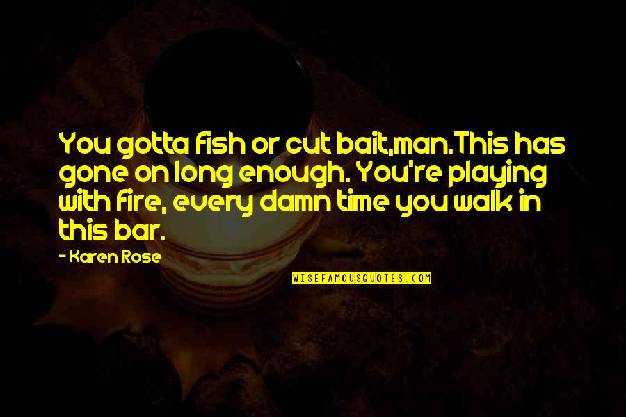 Rose With Quotes By Karen Rose: You gotta fish or cut bait,man.This has gone