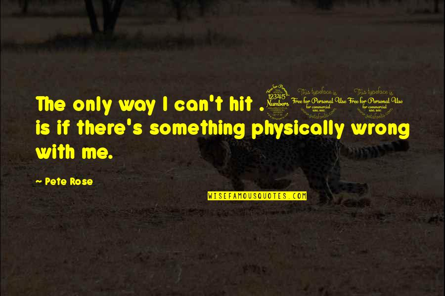 Rose With Quotes By Pete Rose: The only way I can't hit .300 is