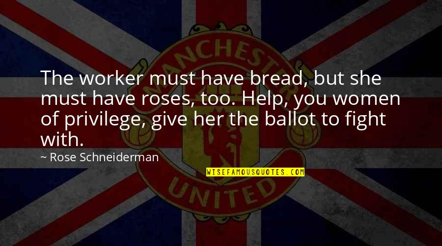 Rose With Quotes By Rose Schneiderman: The worker must have bread, but she must