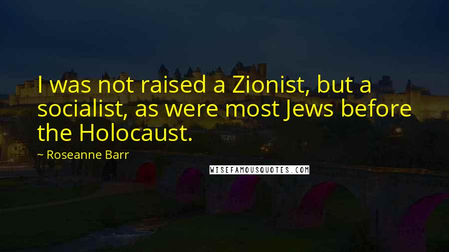 Roseanne Barr quotes: I was not raised a Zionist, but a socialist, as were most Jews before the Holocaust.