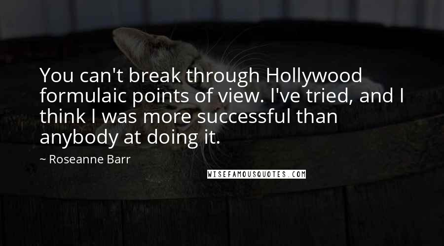 Roseanne Barr quotes: You can't break through Hollywood formulaic points of view. I've tried, and I think I was more successful than anybody at doing it.