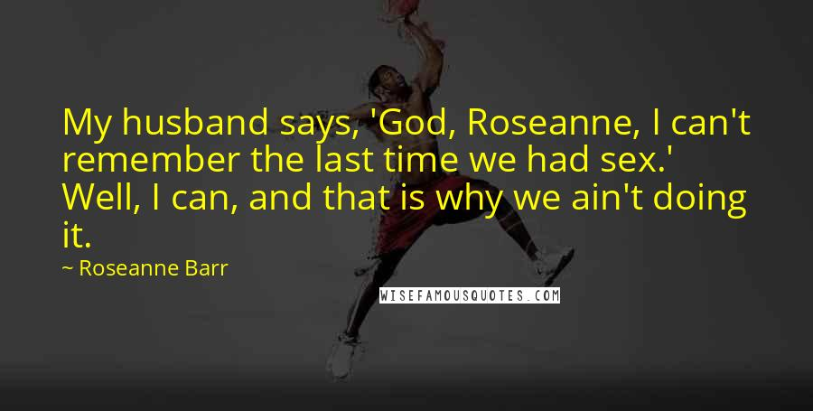 Roseanne Barr quotes: My husband says, 'God, Roseanne, I can't remember the last time we had sex.' Well, I can, and that is why we ain't doing it.