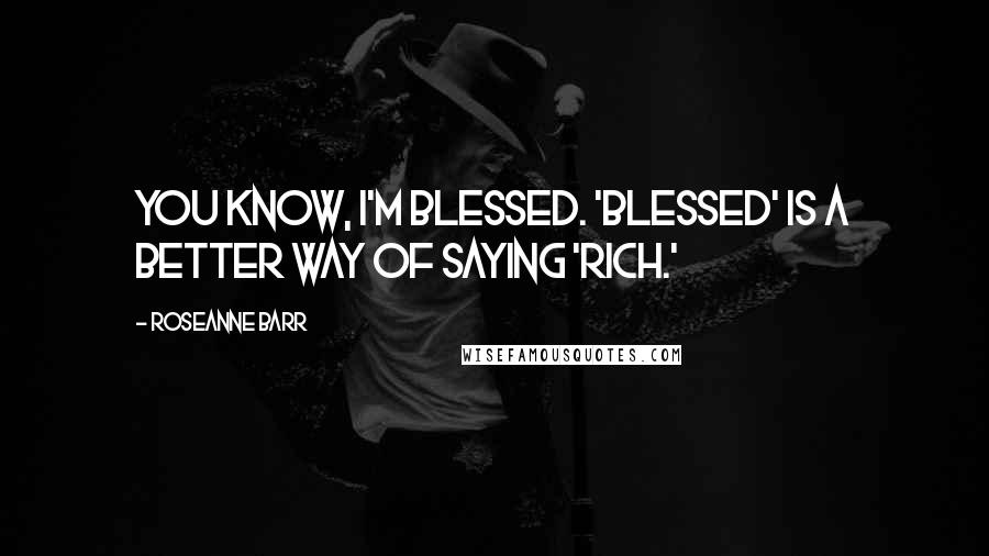 Roseanne Barr quotes: You know, I'm blessed. 'Blessed' is a better way of saying 'rich.'