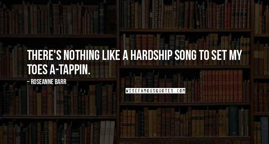 Roseanne Barr quotes: There's nothing like a hardship song to set my toes a-tappin.