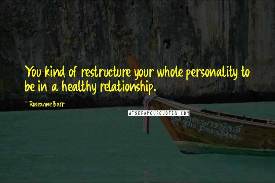 Roseanne Barr quotes: You kind of restructure your whole personality to be in a healthy relationship.