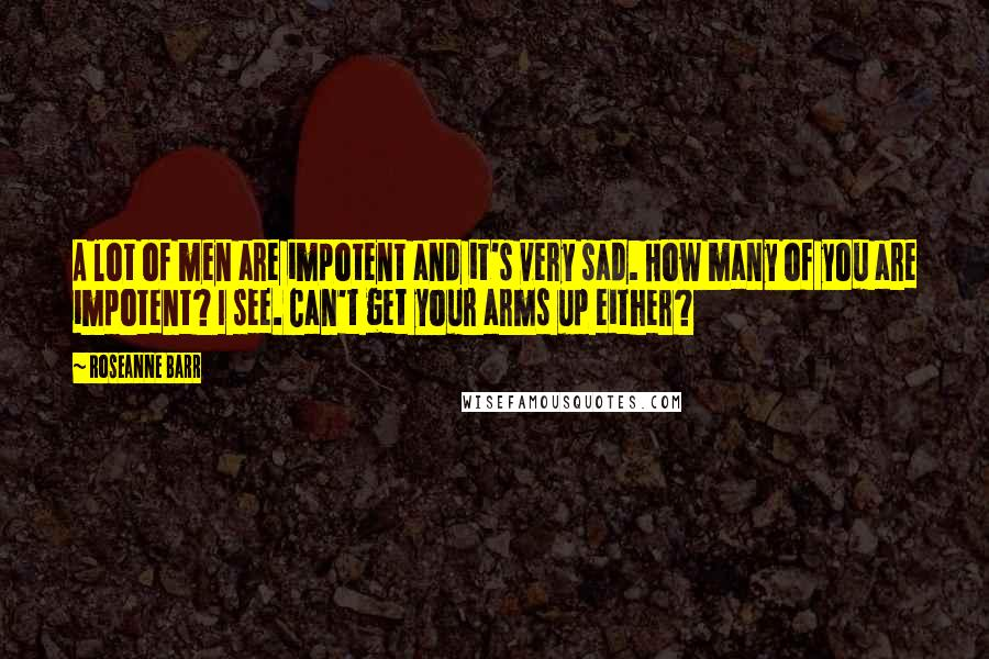 Roseanne Barr quotes: A lot of men are impotent and it's very sad. How many of you are impotent? I see. Can't get your arms up either?