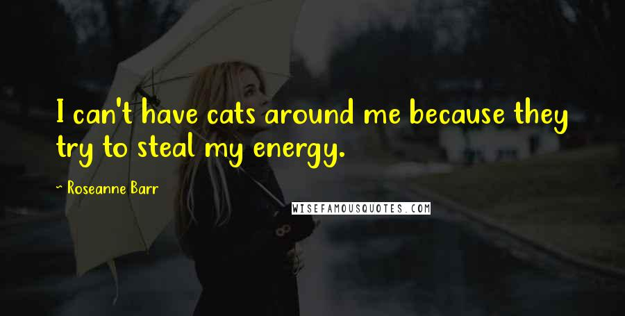 Roseanne Barr quotes: I can't have cats around me because they try to steal my energy.