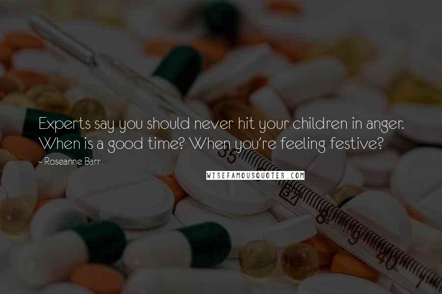 Roseanne Barr quotes: Experts say you should never hit your children in anger. When is a good time? When you're feeling festive?