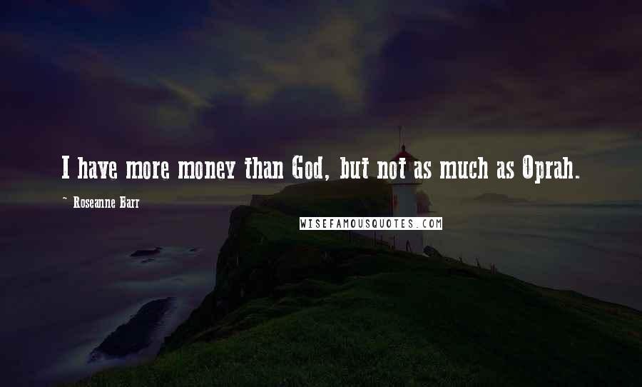 Roseanne Barr quotes: I have more money than God, but not as much as Oprah.