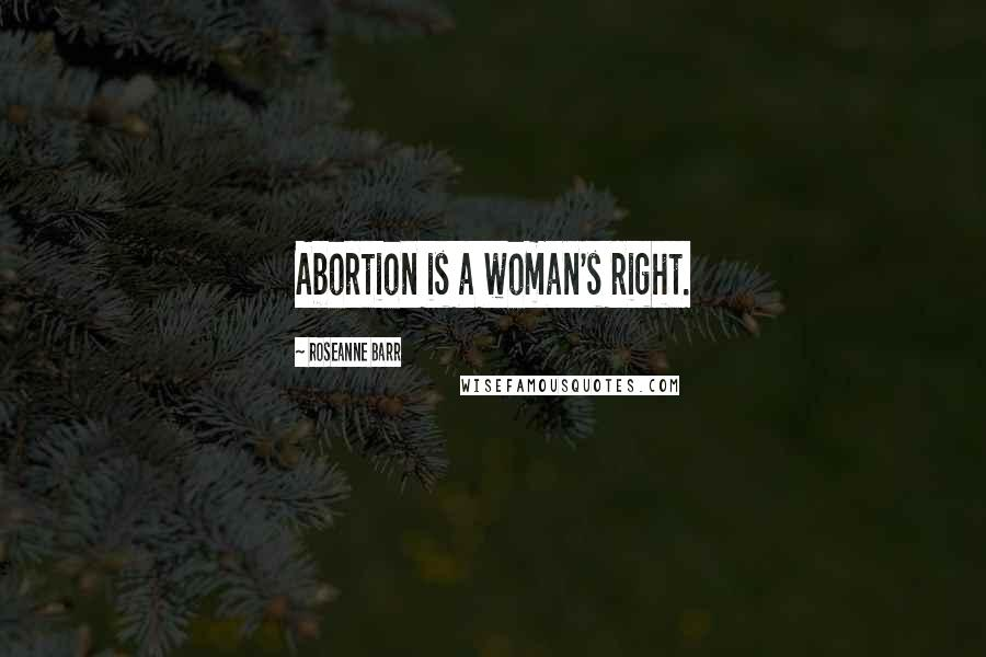 Roseanne Barr quotes: Abortion is a woman's right.