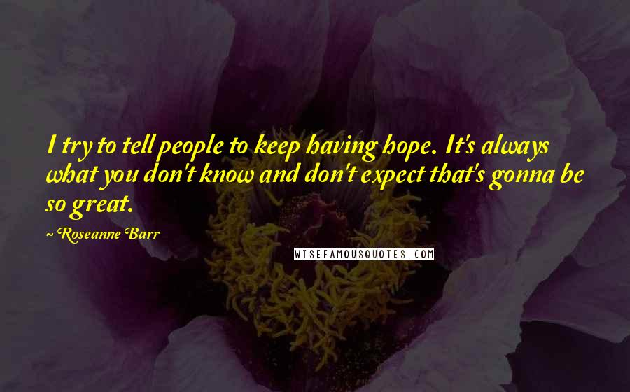Roseanne Barr quotes: I try to tell people to keep having hope. It's always what you don't know and don't expect that's gonna be so great.