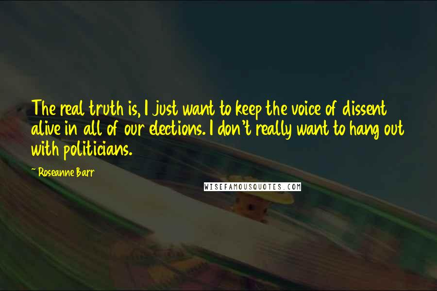Roseanne Barr quotes: The real truth is, I just want to keep the voice of dissent alive in all of our elections. I don't really want to hang out with politicians.
