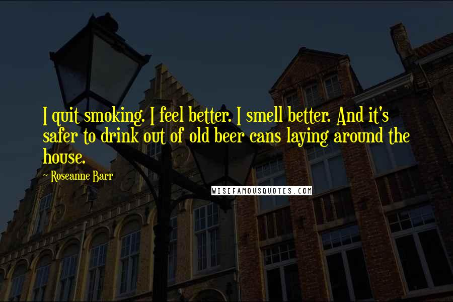 Roseanne Barr quotes: I quit smoking. I feel better. I smell better. And it's safer to drink out of old beer cans laying around the house.