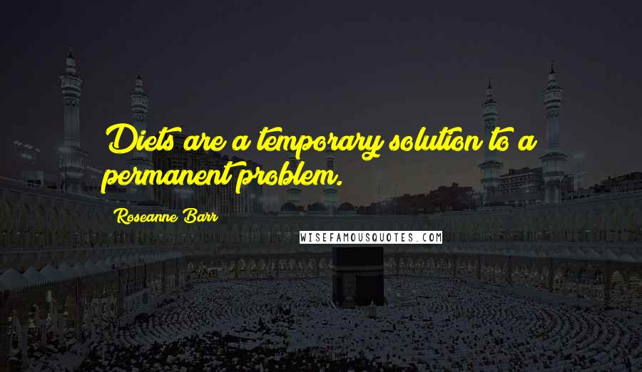 Roseanne Barr quotes: Diets are a temporary solution to a permanent problem.