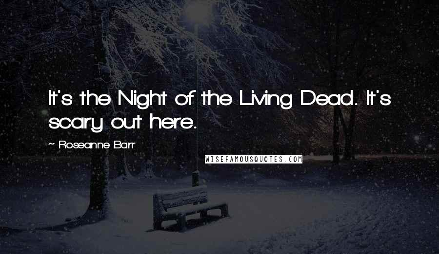 Roseanne Barr quotes: It's the Night of the Living Dead. It's scary out here.